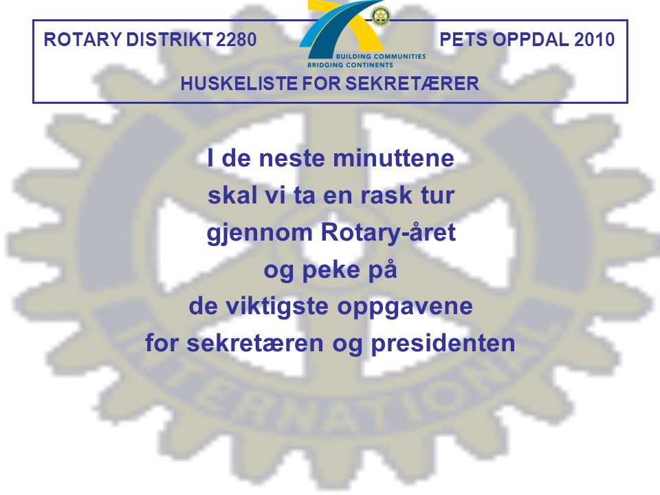 ROTARY DISTRIKT 2280 PETS OPPDAL 2010 HUSKELISTE FOR SEKRETÆRER I de neste minuttene skal vi ta en rask tur gjennom Rotary-året og peke på de viktigst