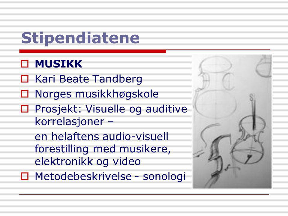 Stipendiatene  MUSIKK  Kari Beate Tandberg  Norges musikkhøgskole  Prosjekt: Visuelle og auditive korrelasjoner – en helaftens audio-visuell fores