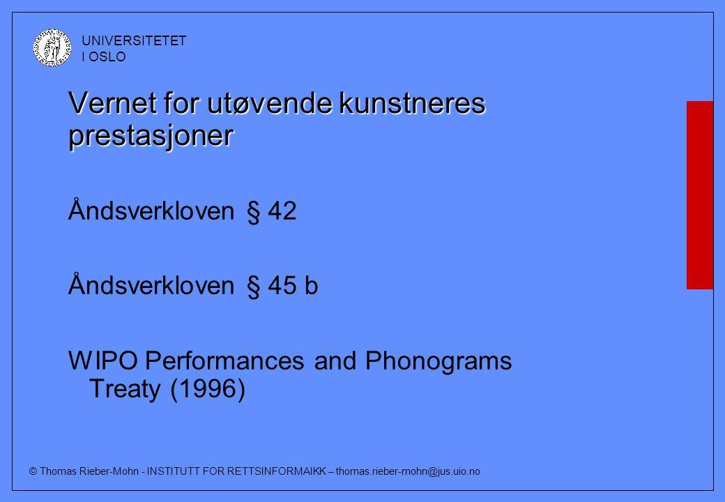 © Thomas Rieber-Mohn - INSTITUTT FOR RETTSINFORMAIKK – thomas.rieber-mohn@jus.uio.no UNIVERSITETET I OSLO Vernet for utøvende kunstneres prestasjoner Åndsverkloven § 42 Åndsverkloven § 45 b WIPO Performances and Phonograms Treaty (1996)