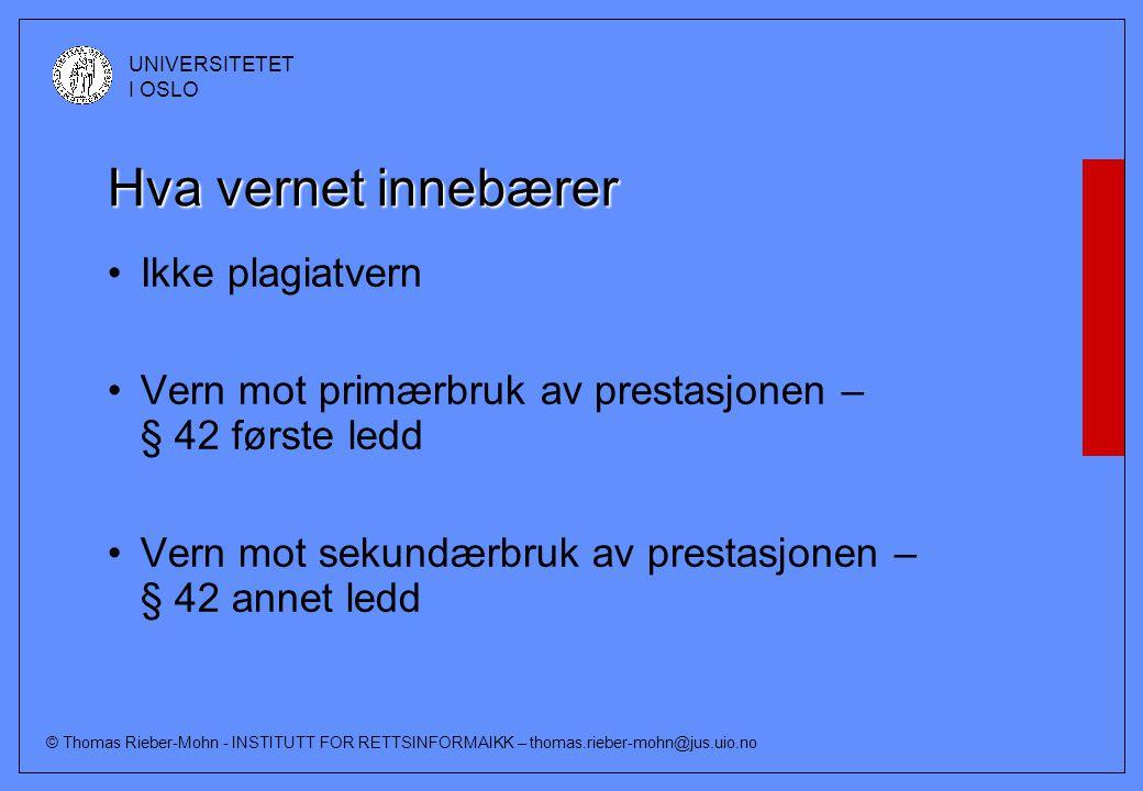 © Thomas Rieber-Mohn - INSTITUTT FOR RETTSINFORMAIKK – thomas.rieber-mohn@jus.uio.no UNIVERSITETET I OSLO Hva vernet innebærer Ikke plagiatvern Vern mot primærbruk av prestasjonen – § 42 første ledd Vern mot sekundærbruk av prestasjonen – § 42 annet ledd