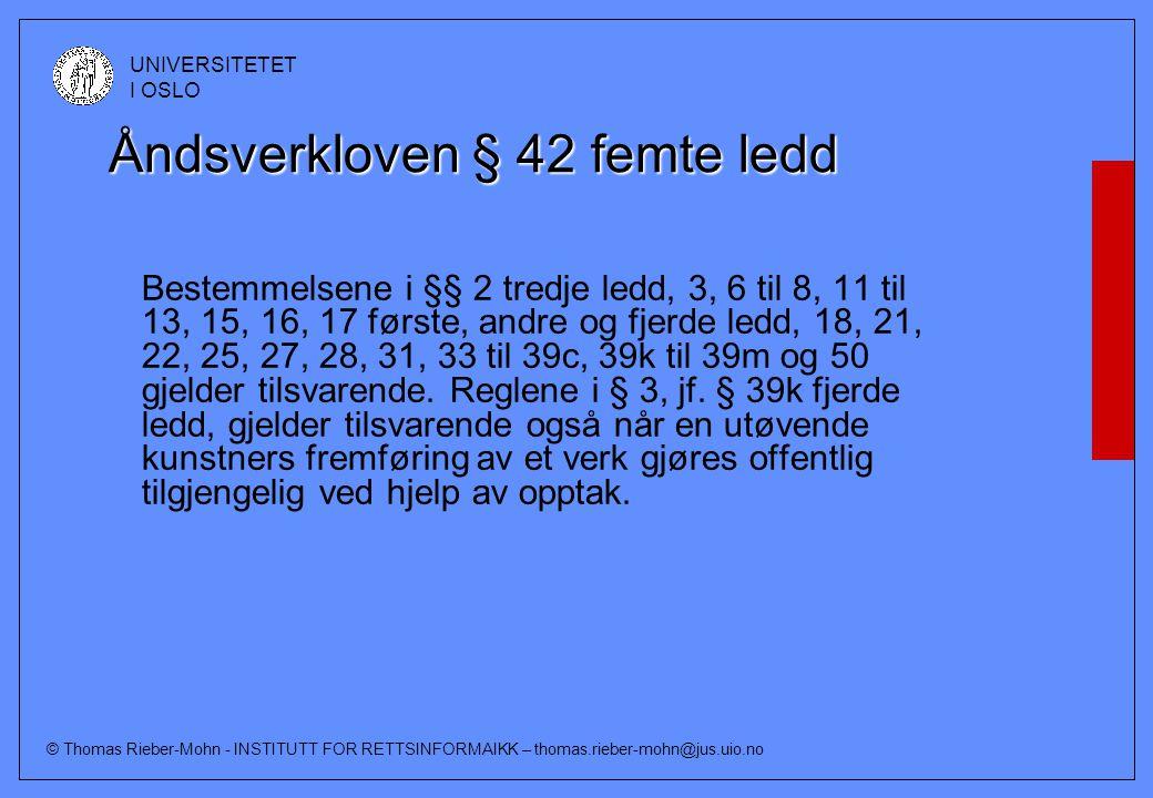 © Thomas Rieber-Mohn - INSTITUTT FOR RETTSINFORMAIKK – thomas.rieber-mohn@jus.uio.no UNIVERSITETET I OSLO Åndsverkloven § 42 femte ledd Bestemmelsene i §§ 2 tredje ledd, 3, 6 til 8, 11 til 13, 15, 16, 17 første, andre og fjerde ledd, 18, 21, 22, 25, 27, 28, 31, 33 til 39c, 39k til 39m og 50 gjelder tilsvarende.