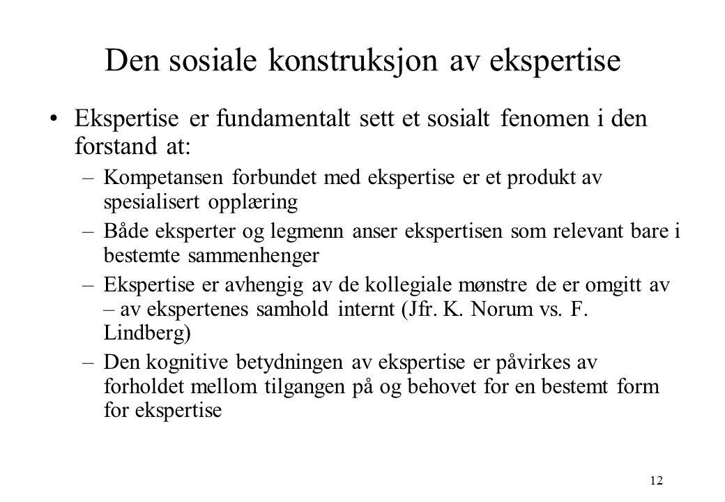 12 Den sosiale konstruksjon av ekspertise Ekspertise er fundamentalt sett et sosialt fenomen i den forstand at: –Kompetansen forbundet med ekspertise
