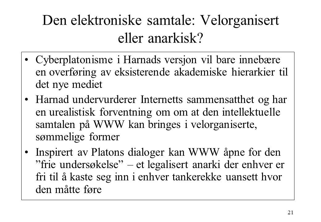 21 Den elektroniske samtale: Velorganisert eller anarkisk? Cyberplatonisme i Harnads versjon vil bare innebære en overføring av eksisterende akademisk
