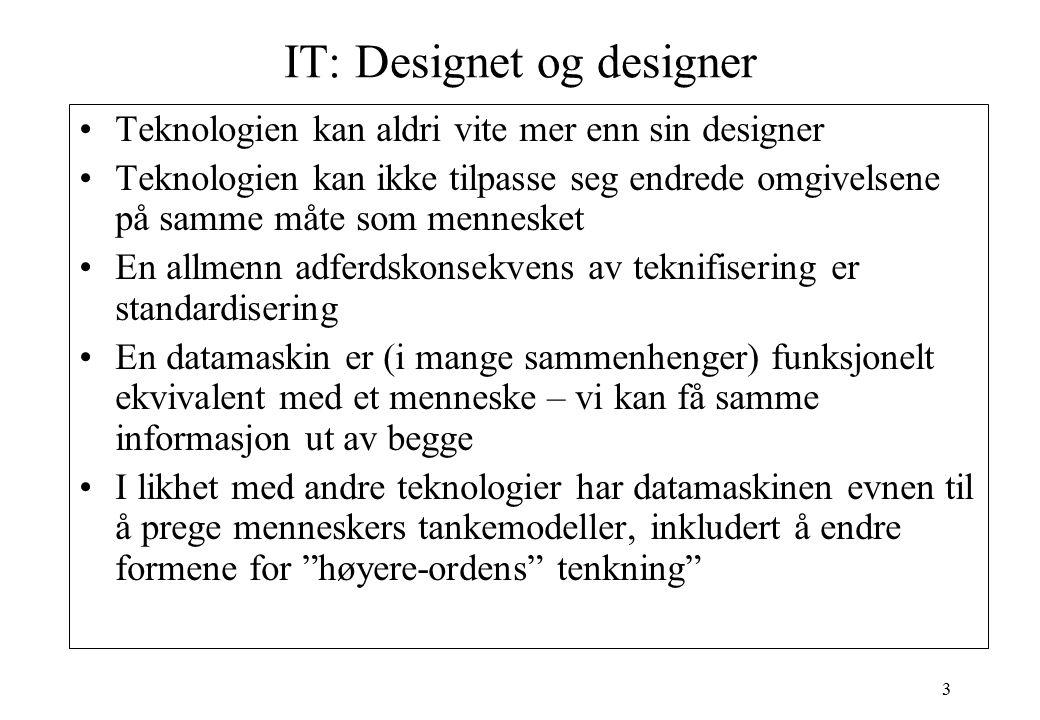 3 IT: Designet og designer Teknologien kan aldri vite mer enn sin designer Teknologien kan ikke tilpasse seg endrede omgivelsene på samme måte som men