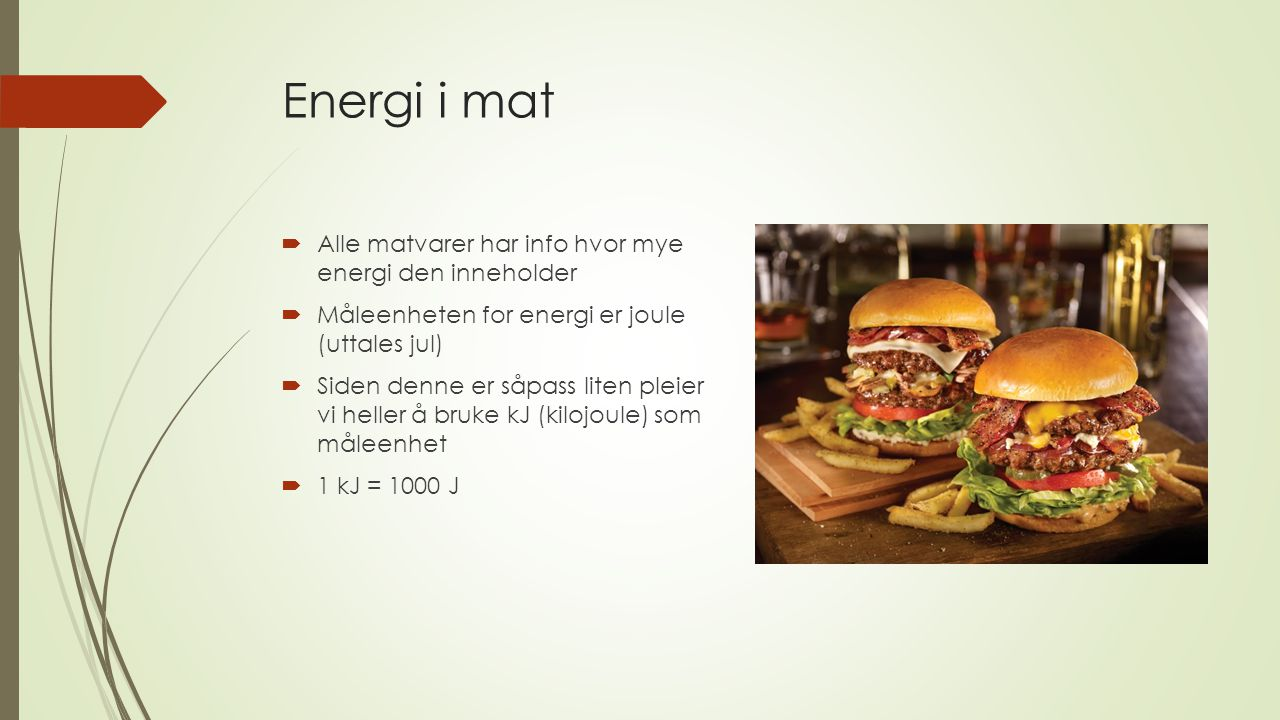 Energi i mat  Alle matvarer har info hvor mye energi den inneholder  Måleenheten for energi er joule (uttales jul)  Siden denne er såpass liten ple
