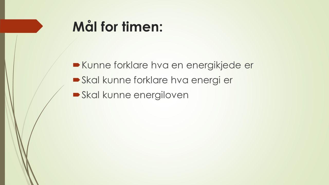 Mål for timen:  Kunne forklare hva en energikjede er  Skal kunne forklare hva energi er  Skal kunne energiloven
