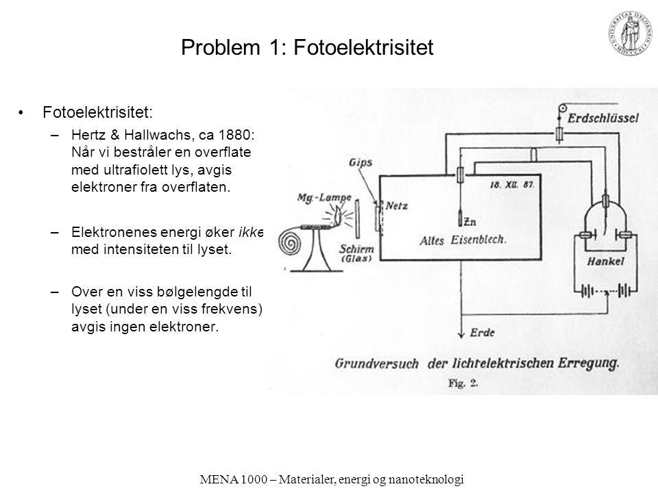 MENA 1000 – Materialer, energi og nanoteknologi Problem 1: Fotoelektrisitet Fotoelektrisitet: –Hertz & Hallwachs, ca 1880: Når vi bestråler en overfla
