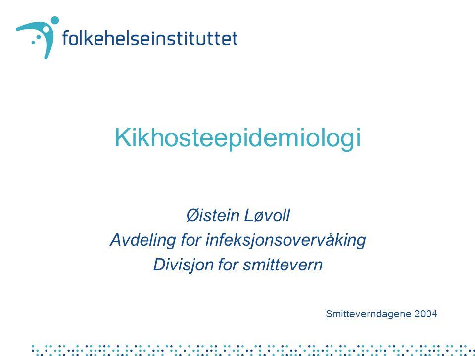 Kikhosteepidemiologi Øistein Løvoll Avdeling for infeksjonsovervåking Divisjon for smittevern Smitteverndagene 2004