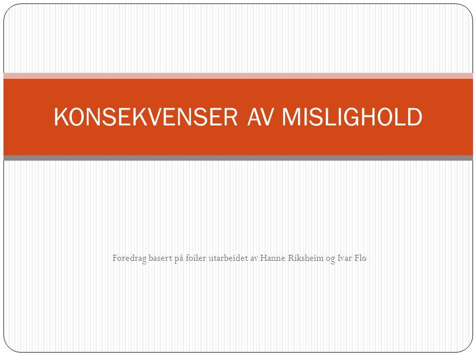Foredrag basert på foiler utarbeidet av Hanne Riksheim og Ivar Flø KONSEKVENSER AV MISLIGHOLD