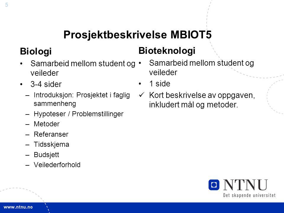 5 Prosjektbeskrivelse MBIOT5 Biologi Samarbeid mellom student og veileder 3-4 sider –Introduksjon: Prosjektet i faglig sammenheng –Hypoteser / Problemstillinger –Metoder –Referanser –Tidsskjema –Budsjett –Veilederforhold Bioteknologi Samarbeid mellom student og veileder 1 side Kort beskrivelse av oppgaven, inkludert mål og metoder.