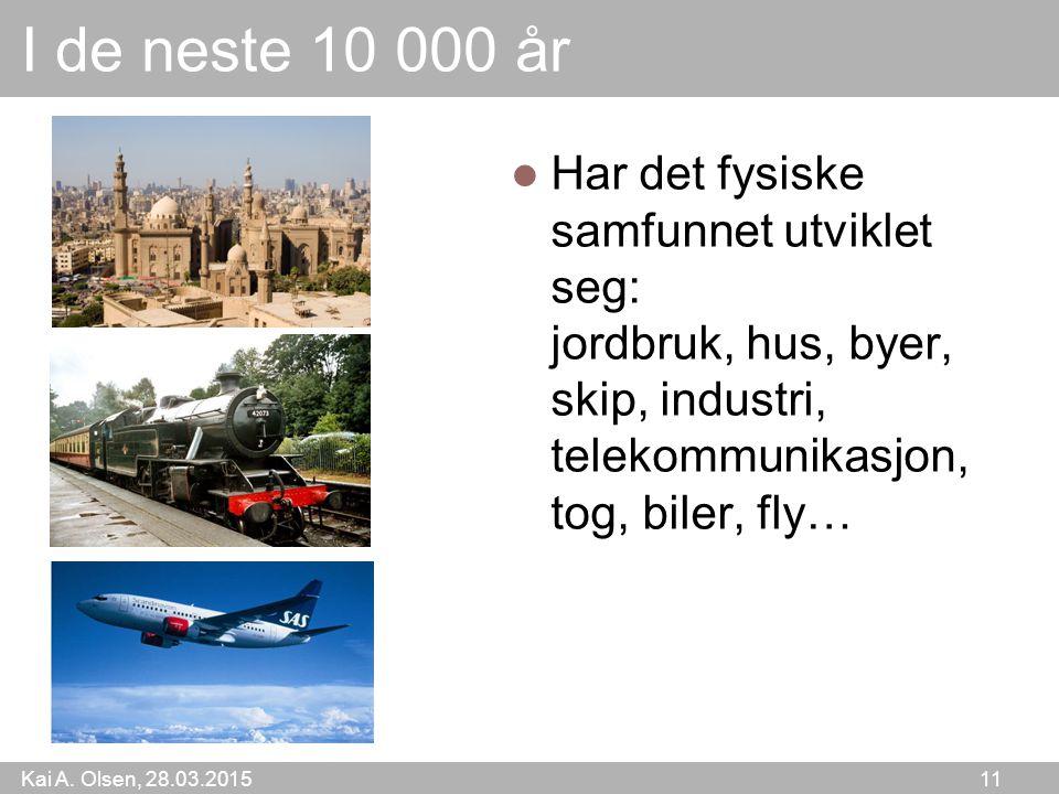 Kai A. Olsen, 28.03.2015 11 I de neste 10 000 år Har det fysiske samfunnet utviklet seg: jordbruk, hus, byer, skip, industri, telekommunikasjon, tog,
