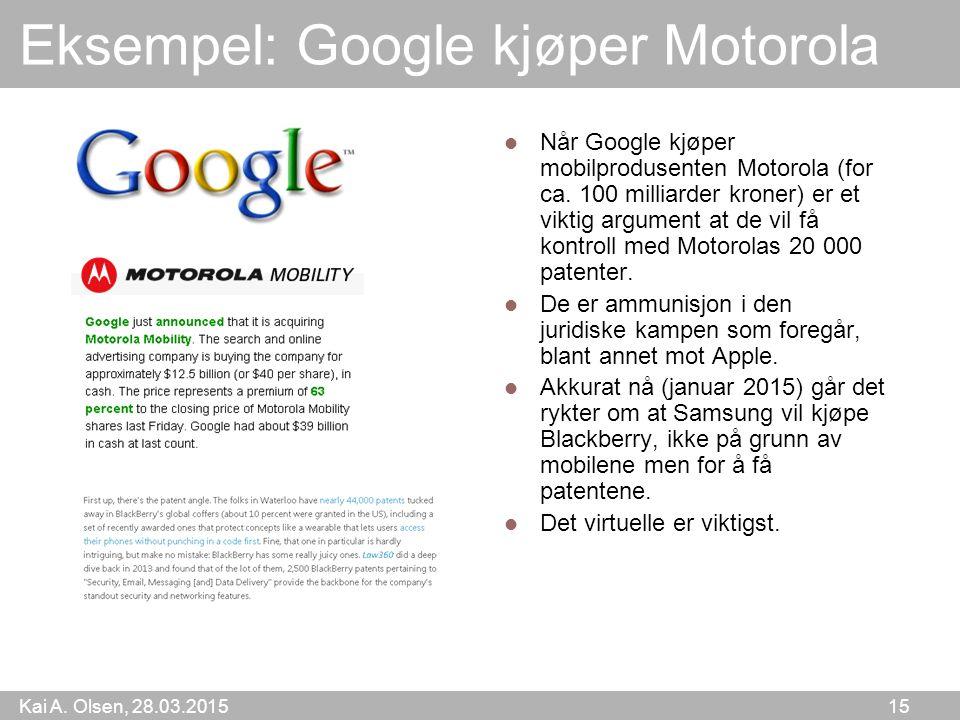 Kai A. Olsen, 28.03.2015 15 Eksempel: Google kjøper Motorola Når Google kjøper mobilprodusenten Motorola (for ca. 100 milliarder kroner) er et viktig