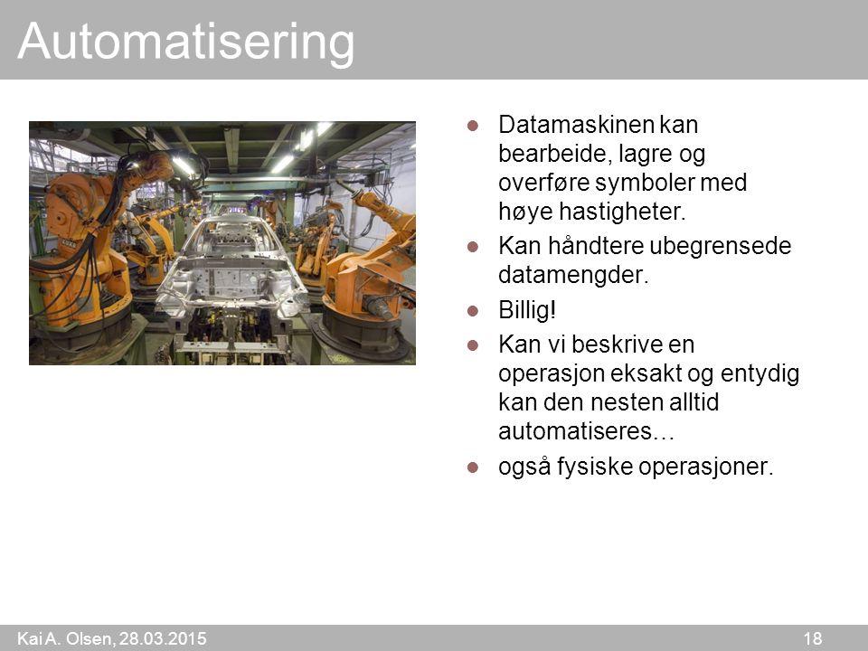 Kai A. Olsen, 28.03.2015 18 Automatisering Datamaskinen kan bearbeide, lagre og overføre symboler med høye hastigheter. Kan håndtere ubegrensede datam