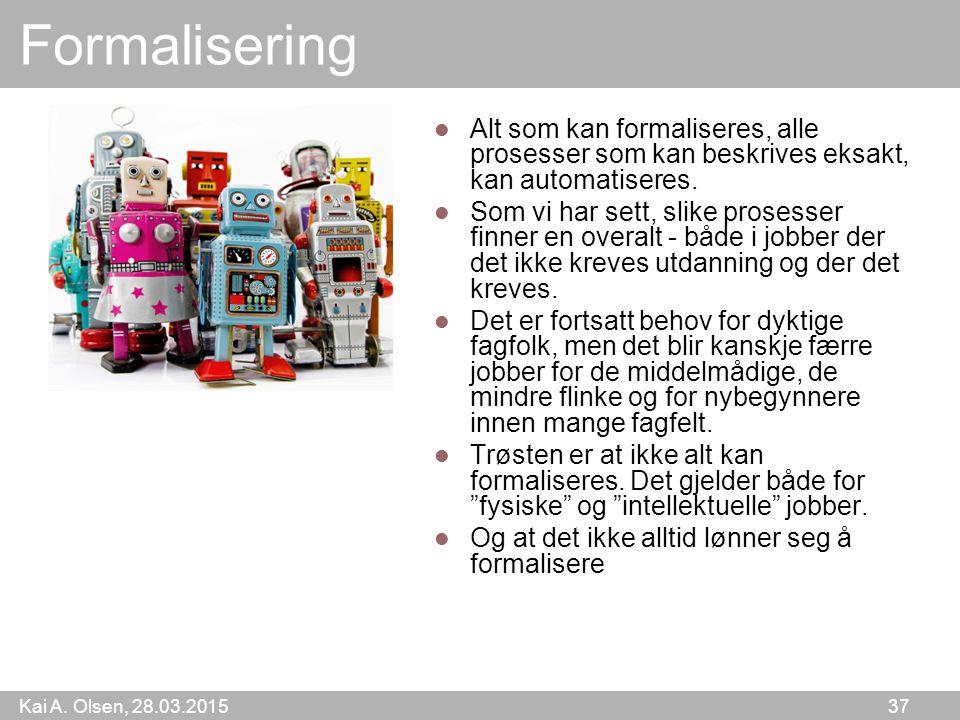 Kai A. Olsen, 28.03.2015 37 Formalisering Alt som kan formaliseres, alle prosesser som kan beskrives eksakt, kan automatiseres. Som vi har sett, slike
