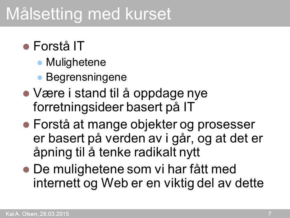 Kai A. Olsen, 28.03.2015 7 Målsetting med kurset Forstå IT Mulighetene Begrensningene Være i stand til å oppdage nye forretningsideer basert på IT For
