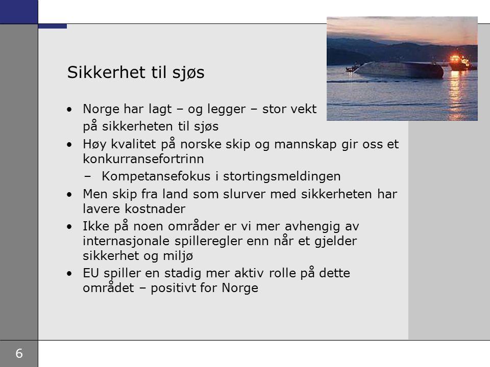 6 Sikkerhet til sjøs Norge har lagt – og legger – stor vekt på sikkerheten til sjøs Høy kvalitet på norske skip og mannskap gir oss et konkurransefortrinn –Kompetansefokus i stortingsmeldingen Men skip fra land som slurver med sikkerheten har lavere kostnader Ikke på noen områder er vi mer avhengig av internasjonale spilleregler enn når et gjelder sikkerhet og miljø EU spiller en stadig mer aktiv rolle på dette området – positivt for Norge