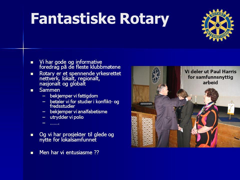 Fantastiske Rotary Vi har gode og informative foredrag på de fleste klubbmøtene Rotary er et spennende yrkesrettet nettverk, lokalt, regionalt, nasjonalt og globalt Sammen – –bekjemper vi fattigdom – –betaler vi for studier i konflikt- og fredsstudier – –bekjemper vi analfabetisme – –utrydder vi polio – –…….