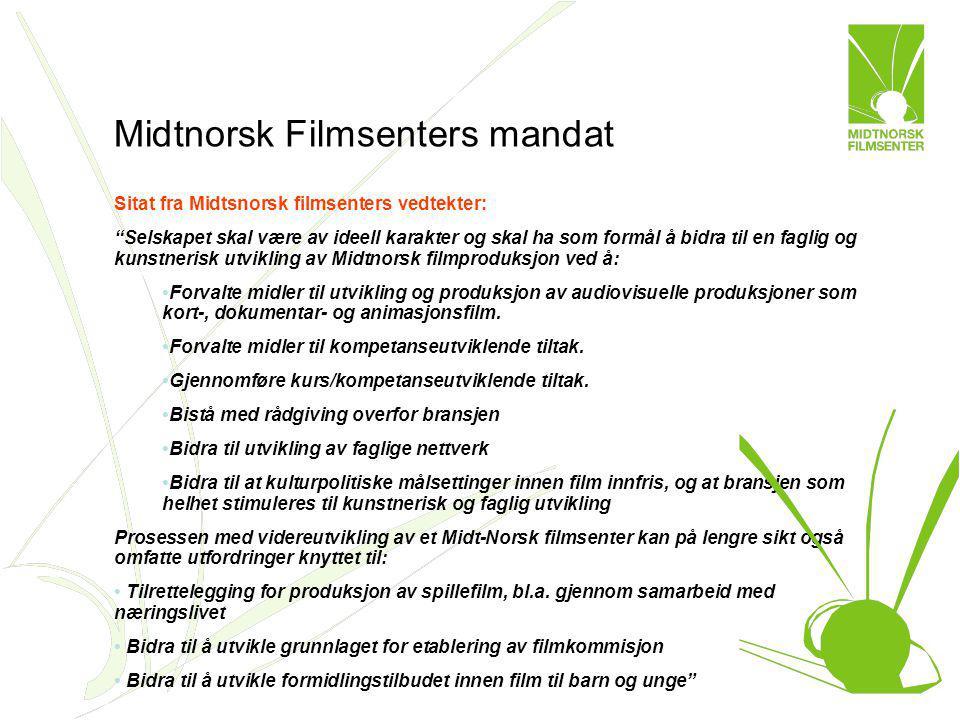 Midtnorsk Filmsenters mandat Sitat fra Midtsnorsk filmsenters vedtekter: Selskapet skal være av ideell karakter og skal ha som formål å bidra til en faglig og kunstnerisk utvikling av Midtnorsk filmproduksjon ved å: Forvalte midler til utvikling og produksjon av audiovisuelle produksjoner som kort-, dokumentar- og animasjonsfilm.