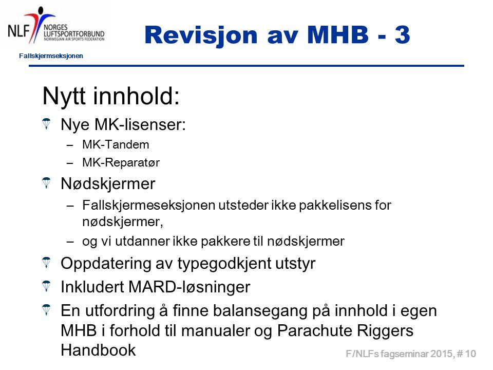 Fallskjermseksjonen F/NLFs fagseminar 2015, # 10 Revisjon av MHB - 3 Nytt innhold: Nye MK-lisenser: –MK-Tandem –MK-Reparatør Nødskjermer –Fallskjermeseksjonen utsteder ikke pakkelisens for nødskjermer, –og vi utdanner ikke pakkere til nødskjermer Oppdatering av typegodkjent utstyr Inkludert MARD-løsninger En utfordring å finne balansegang på innhold i egen MHB i forhold til manualer og Parachute Riggers Handbook