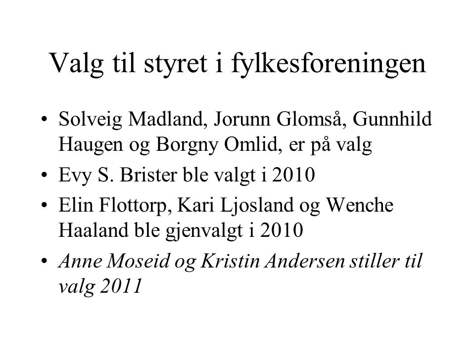 Valg til styret i fylkesforeningen Solveig Madland, Jorunn Glomså, Gunnhild Haugen og Borgny Omlid, er på valg Evy S. Brister ble valgt i 2010 Elin Fl