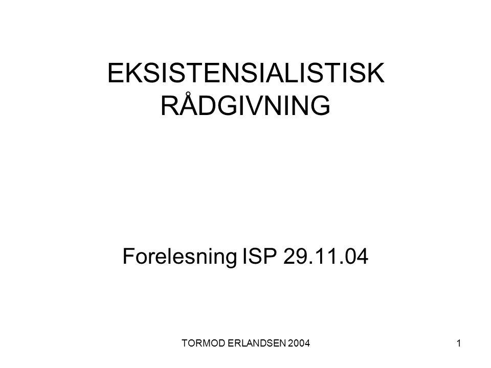 TORMOD ERLANDSEN 20041 EKSISTENSIALISTISK RÅDGIVNING Forelesning ISP 29.11.04