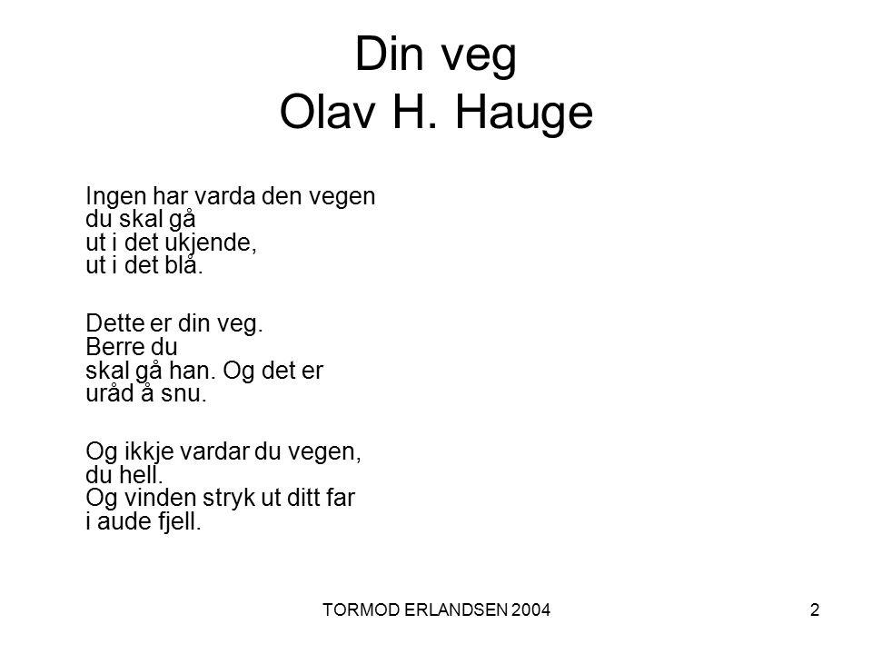 TORMOD ERLANDSEN 20042 Din veg Olav H. Hauge Ingen har varda den vegen du skal gå ut i det ukjende, ut i det blå. Dette er din veg. Berre du skal gå h