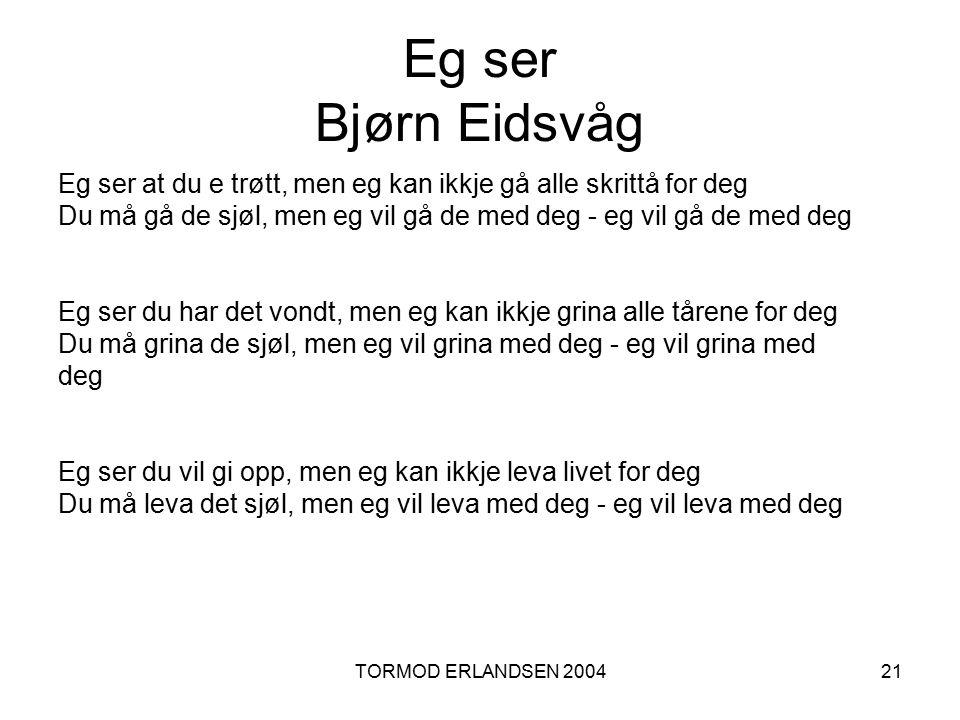 TORMOD ERLANDSEN 200421 Eg ser Bjørn Eidsvåg Eg ser at du e trøtt, men eg kan ikkje gå alle skrittå for deg Du må gå de sjøl, men eg vil gå de med deg