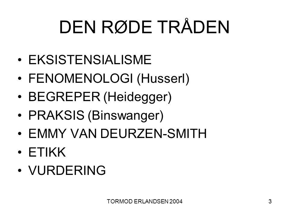 TORMOD ERLANDSEN 20043 DEN RØDE TRÅDEN EKSISTENSIALISME FENOMENOLOGI (Husserl) BEGREPER (Heidegger) PRAKSIS (Binswanger) EMMY VAN DEURZEN-SMITH ETIKK