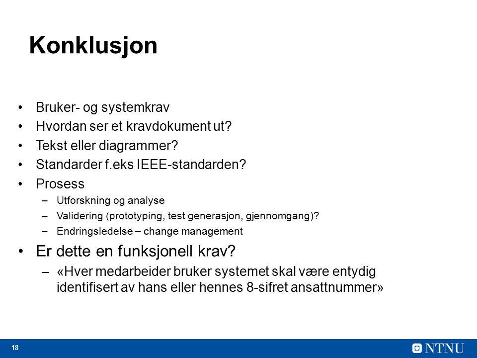 18 Konklusjon Bruker- og systemkrav Hvordan ser et kravdokument ut? Tekst eller diagrammer? Standarder f.eks IEEE-standarden? Prosess –Utforskning og
