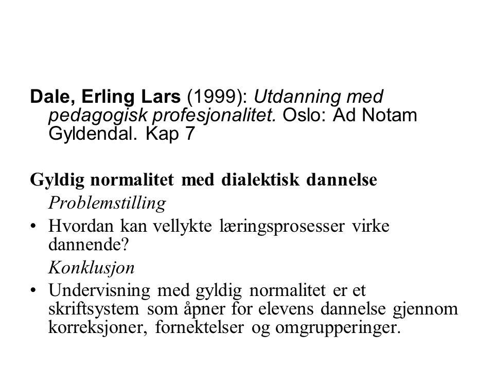 Dale, Erling Lars (1999): Utdanning med pedagogisk profesjonalitet. Oslo: Ad Notam Gyldendal. Kap 7 Gyldig normalitet med dialektisk dannelse Problems