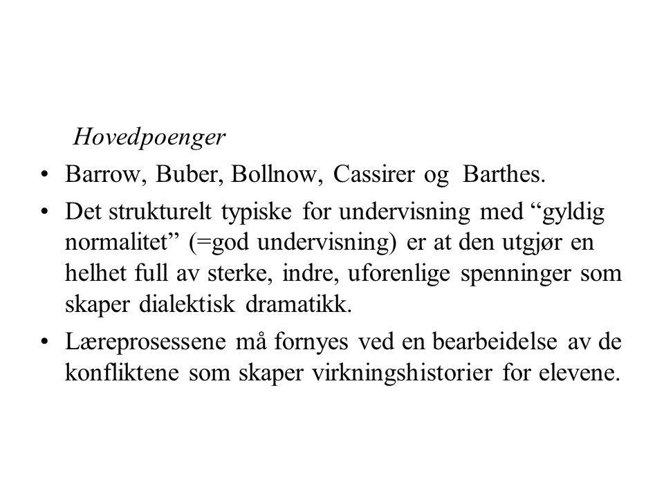 """Hovedpoenger Barrow, Buber, Bollnow, Cassirer og Barthes. Det strukturelt typiske for undervisning med """"gyldig normalitet"""" (=god undervisning) er at d"""