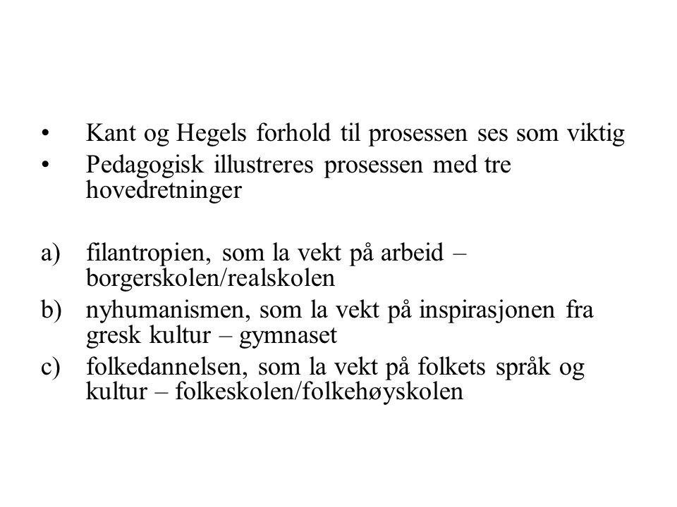 Kant og Hegels forhold til prosessen ses som viktig Pedagogisk illustreres prosessen med tre hovedretninger a)filantropien, som la vekt på arbeid – bo
