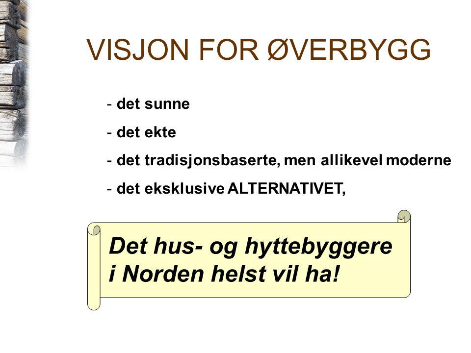 VISJON FOR ØVERBYGG - det sunne - det ekte - det tradisjonsbaserte, men allikevel moderne - det eksklusive ALTERNATIVET, Det hus- og hyttebyggere i Norden helst vil ha!