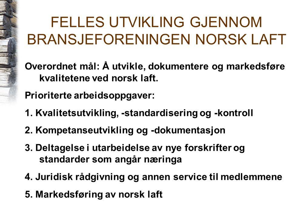 FELLES UTVIKLING GJENNOM BRANSJEFORENINGEN NORSK LAFT Overordnet mål: Å utvikle, dokumentere og markedsføre kvalitetene ved norsk laft. Prioriterte ar