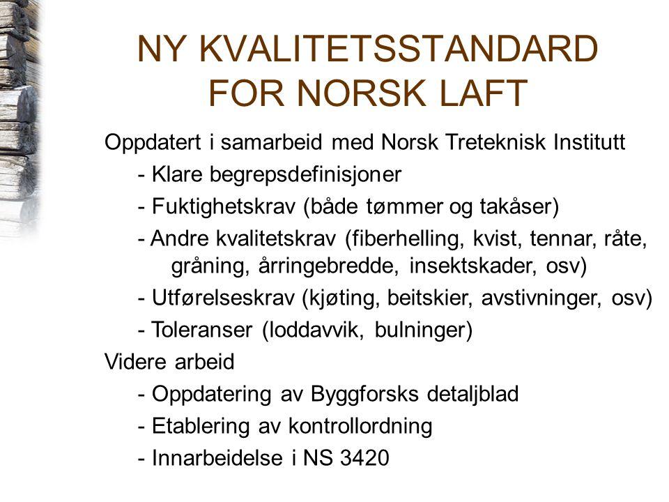NY KVALITETSSTANDARD FOR NORSK LAFT Oppdatert i samarbeid med Norsk Treteknisk Institutt - Klare begrepsdefinisjoner - Fuktighetskrav (både tømmer og takåser) - Andre kvalitetskrav (fiberhelling, kvist, tennar, råte, gråning, årringebredde, insektskader, osv) - Utførelseskrav (kjøting, beitskier, avstivninger, osv) - Toleranser (loddavvik, bulninger) Videre arbeid - Oppdatering av Byggforsks detaljblad - Etablering av kontrollordning - Innarbeidelse i NS 3420