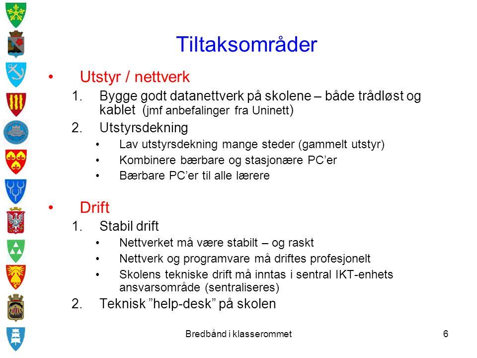 Bredbånd i klasserommet6 Tiltaksområder Utstyr / nettverk 1.Bygge godt datanettverk på skolene – både trådløst og kablet ( jmf anbefalinger fra Uninett ) 2.Utstyrsdekning Lav utstyrsdekning mange steder (gammelt utstyr) Kombinere bærbare og stasjonære PC'er Bærbare PC'er til alle lærere Drift 1.Stabil drift Nettverket må være stabilt – og raskt Nettverk og programvare må driftes profesjonelt Skolens tekniske drift må inntas i sentral IKT-enhets ansvarsområde (sentraliseres) 2.Teknisk help-desk på skolen