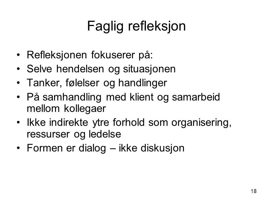 18 Faglig refleksjon Refleksjonen fokuserer på: Selve hendelsen og situasjonen Tanker, følelser og handlinger På samhandling med klient og samarbeid m
