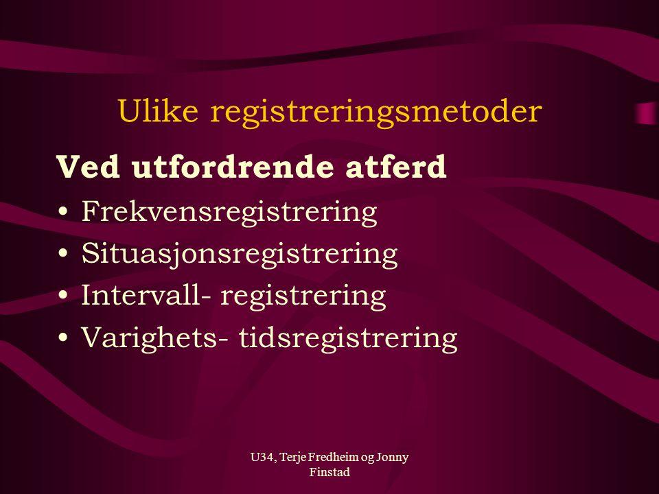 U34, Terje Fredheim og Jonny Finstad Ulike registreringsmetoder Ved utfordrende atferd Frekvensregistrering Situasjonsregistrering Intervall- registre