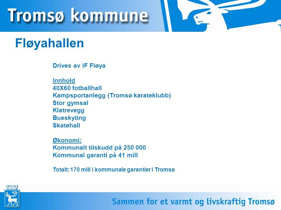 Fløyahallen Drives av IF Fløya Innhold 40X60 fotballhall Kampsportanlegg (Tromsø karateklubb) Stor gymsal Klatrevegg Bueskyting Skatehall Økonomi: Kommunalt tilskudd på 250 000 Kommunal garanti på 41 mill Totalt: 170 mill i kommunale garantier i Tromsø