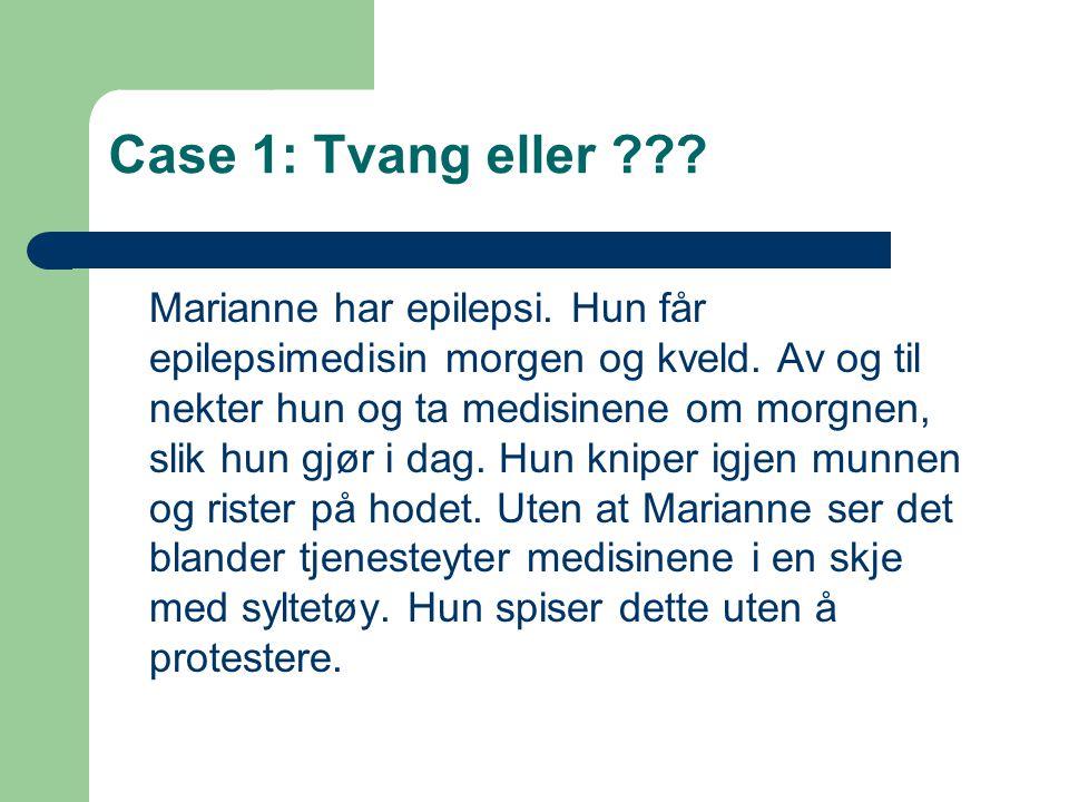 Case 1: Tvang eller ??? Marianne har epilepsi. Hun får epilepsimedisin morgen og kveld. Av og til nekter hun og ta medisinene om morgnen, slik hun gjø
