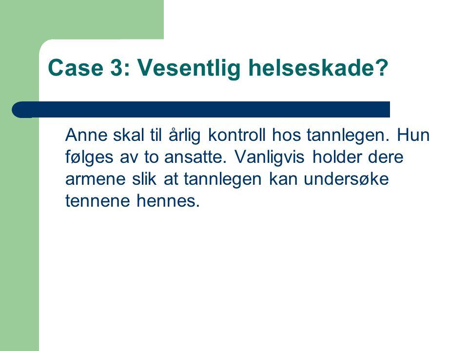 Case 3: Vesentlig helseskade? Anne skal til årlig kontroll hos tannlegen. Hun følges av to ansatte. Vanligvis holder dere armene slik at tannlegen kan
