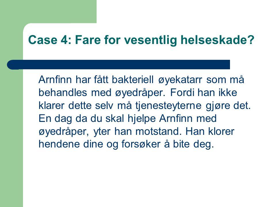 Case 4: Fare for vesentlig helseskade? Arnfinn har fått bakteriell øyekatarr som må behandles med øyedråper. Fordi han ikke klarer dette selv må tjene