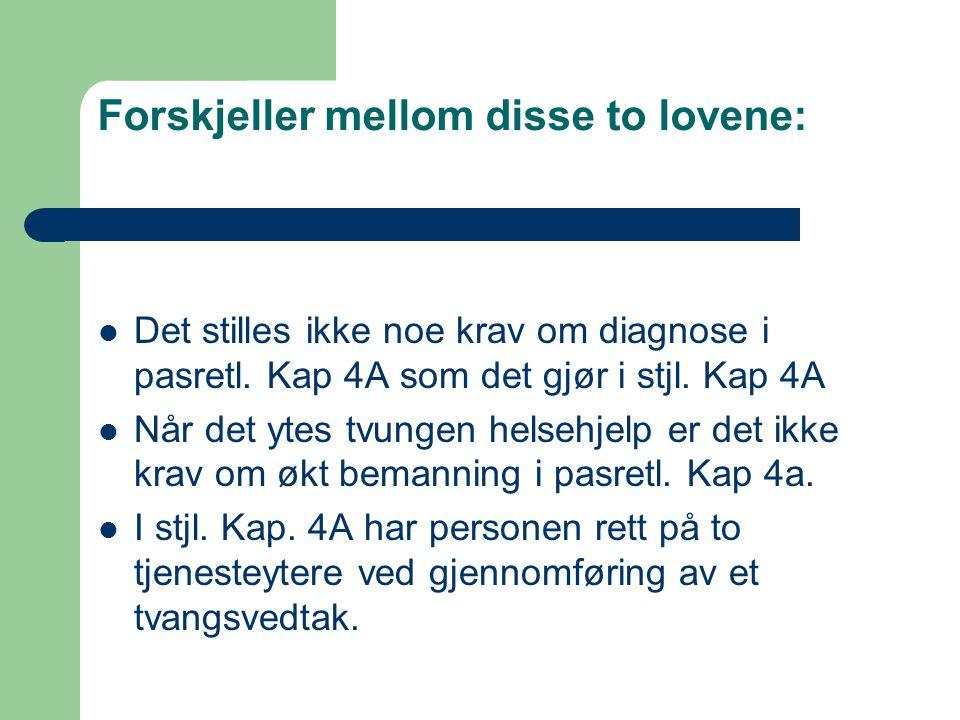 Forskjeller mellom disse to lovene: Det stilles ikke noe krav om diagnose i pasretl. Kap 4A som det gjør i stjl. Kap 4A Når det ytes tvungen helsehjel