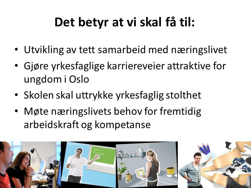 Det betyr at vi skal få til: Utvikling av tett samarbeid med næringslivet Gjøre yrkesfaglige karriereveier attraktive for ungdom i Oslo Skolen skal uttrykke yrkesfaglig stolthet Møte næringslivets behov for fremtidig arbeidskraft og kompetanse