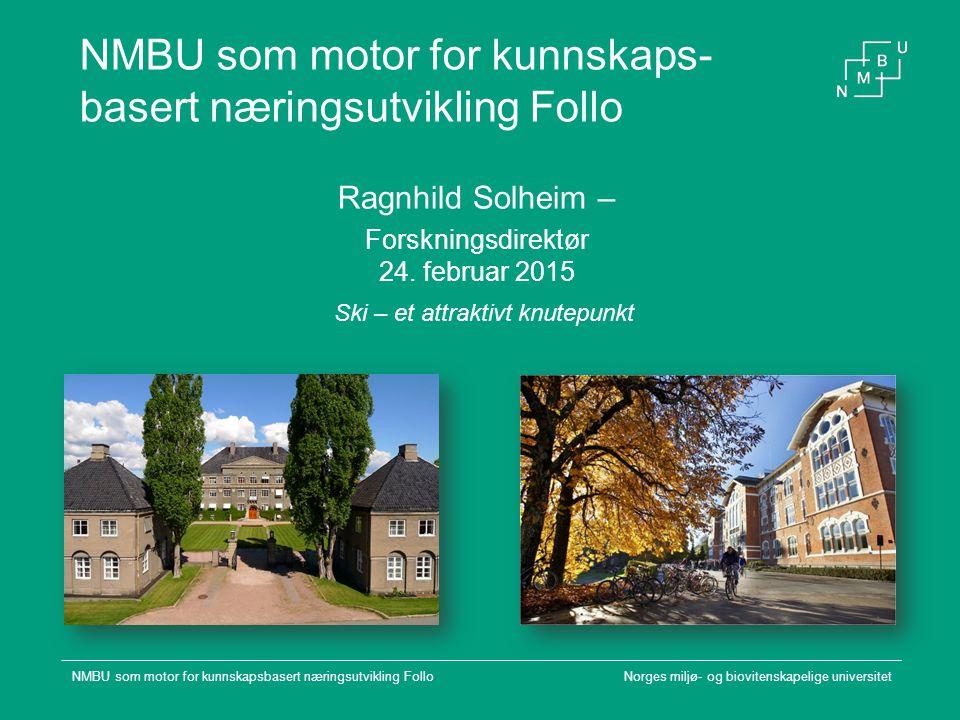 NMBU som motor for kunnskaps- basert næringsutvikling Follo Ragnhild Solheim – Forskningsdirektør 24. februar 2015 Norges miljø- og biovitenskapelige