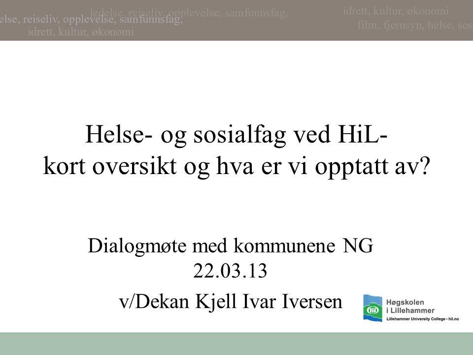 Helse- og sosialfag ved HiL- kort oversikt og hva er vi opptatt av? Dialogmøte med kommunene NG 22.03.13 v/Dekan Kjell Ivar Iversen