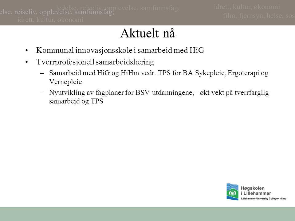 Aktuelt nå Kommunal innovasjonsskole i samarbeid med HiG Tverrprofesjonell samarbeidslæring –Samarbeid med HiG og HiHm vedr. TPS for BA Sykepleie, Erg
