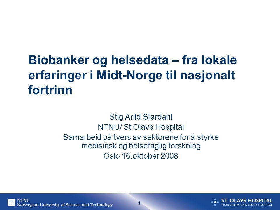 1 Biobanker og helsedata – fra lokale erfaringer i Midt-Norge til nasjonalt fortrinn Stig Arild Slørdahl NTNU/ St Olavs Hospital Samarbeid på tvers av sektorene for å styrke medisinsk og helsefaglig forskning Oslo 16.oktober 2008