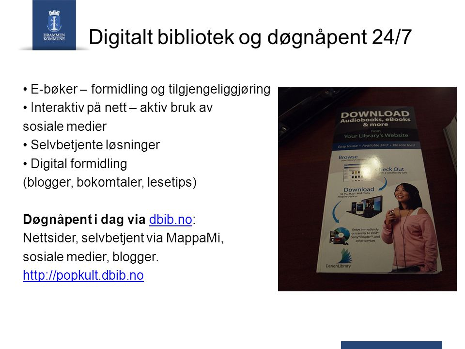 Digitalt bibliotek og døgnåpent 24/7 E-bøker – formidling og tilgjengeliggjøring Interaktiv på nett – aktiv bruk av sosiale medier Selvbetjente løsninger Digital formidling (blogger, bokomtaler, lesetips) Døgnåpent i dag via dbib.no:dbib.no Nettsider, selvbetjent via MappaMi, sosiale medier, blogger.