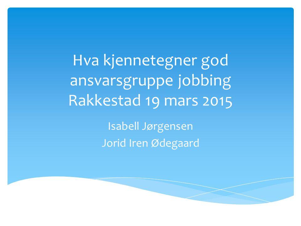 Hva kjennetegner god ansvarsgruppe jobbing Rakkestad 19 mars 2015 Isabell Jørgensen Jorid Iren Ødegaard